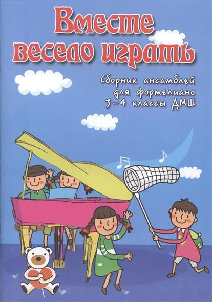 Вместе весело играть. Сборник ансамблей для фортепиано. 3-4 классы ДМШ. Учебно-методическое пособие