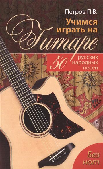 Учимся играть на гитаре без нот. 50 русских народных песен
