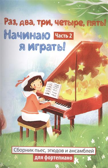 Раз, два, три, четыре, пять! Начинаю я играть! Часть 2. Сборник пьес, этюдов и ансамблей для фортепиано