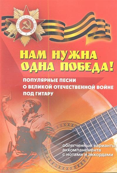 Нам нужна одна Победа! Популярные песни о Великой Отечественной войне под гитару. Облегченные варианты аккомпанемента с нотами и аккордами. Учебно-методическое пособие