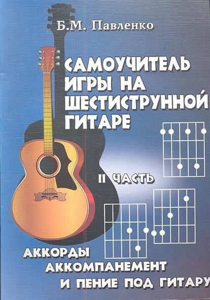 Самоучитель игры на шестиструнной гитаре в 4-х частях: аккорды, аккомпанемент и пение под гитару. II часть. Учебно-методическое пособие. Издание шестое