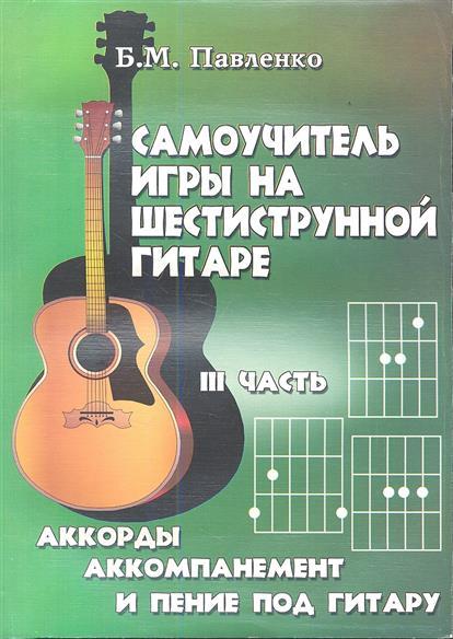 Самоучитель игры на шестиструнной гитаре в 4-х частях: аккорды, аккомпанемент и пение под гитару. III часть. Учебно-методическое пособие. Издание пятое