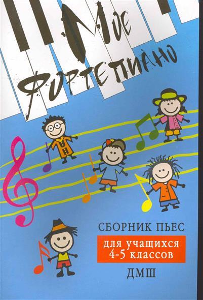 Мое фортепиано Сборник пьес для учащихся 4-5 кл. ДМШ