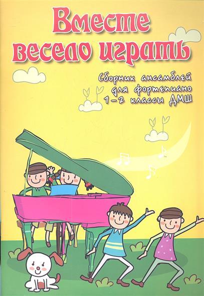 Вместе весело играть. Сборник ансамблей для фортепиано 1-2 классы ДМШ. Учебно-методическое пособие
