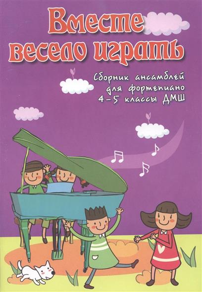 Вместе весело играть. Сборник ансамблей для фортепиано. 4-5 классы ДМШ. Учебно-методическое пособие